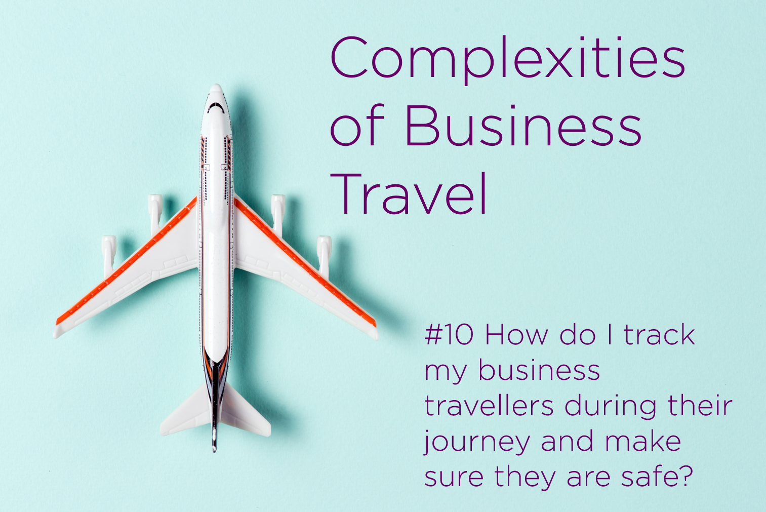Complexities of Business Travel: #10 How do I track my business travellers during their journey and make sure they are safe?