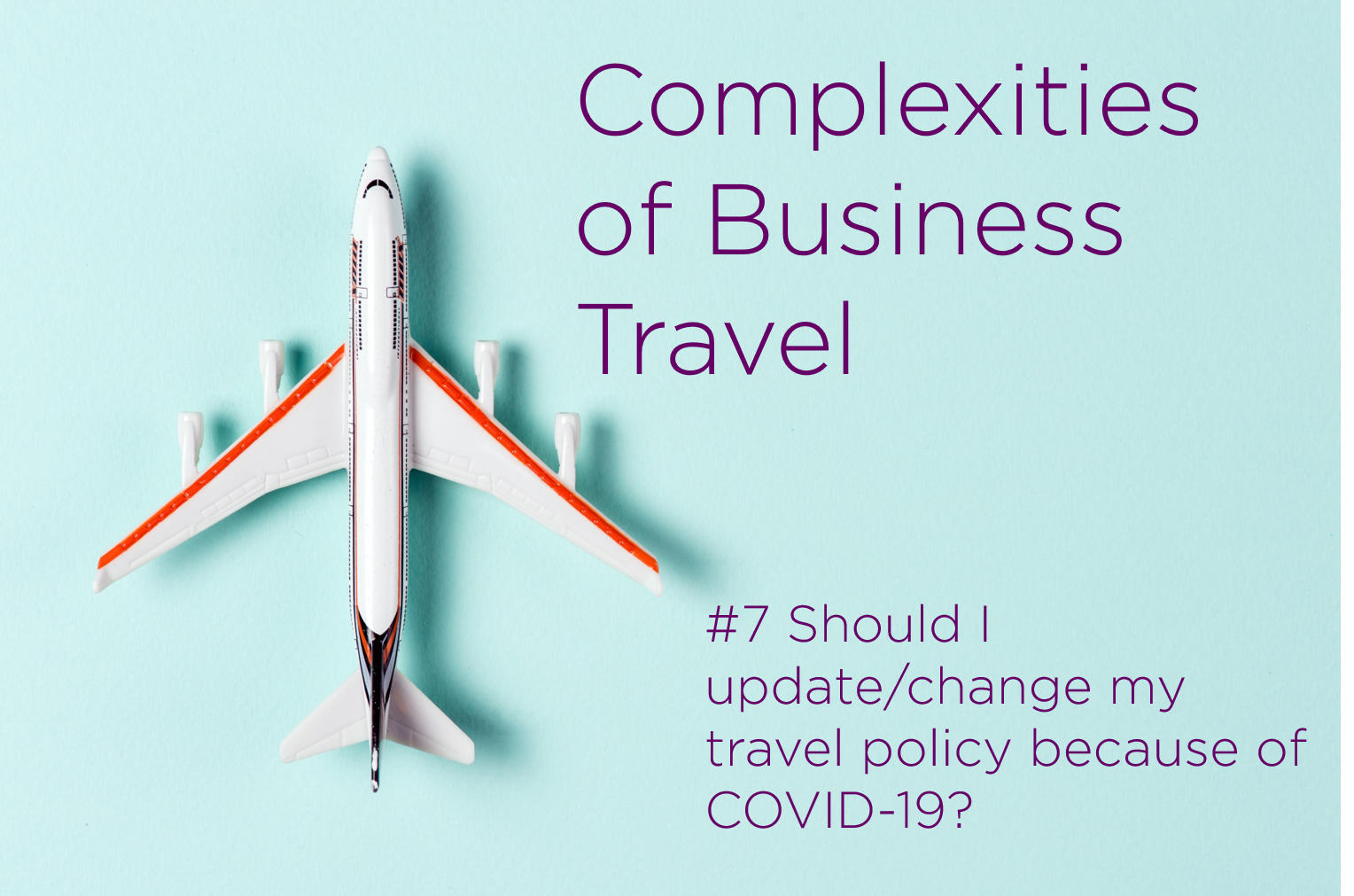 Complexities of Business Travel: #7 Should I update/change my travel policy because of COVID-19?