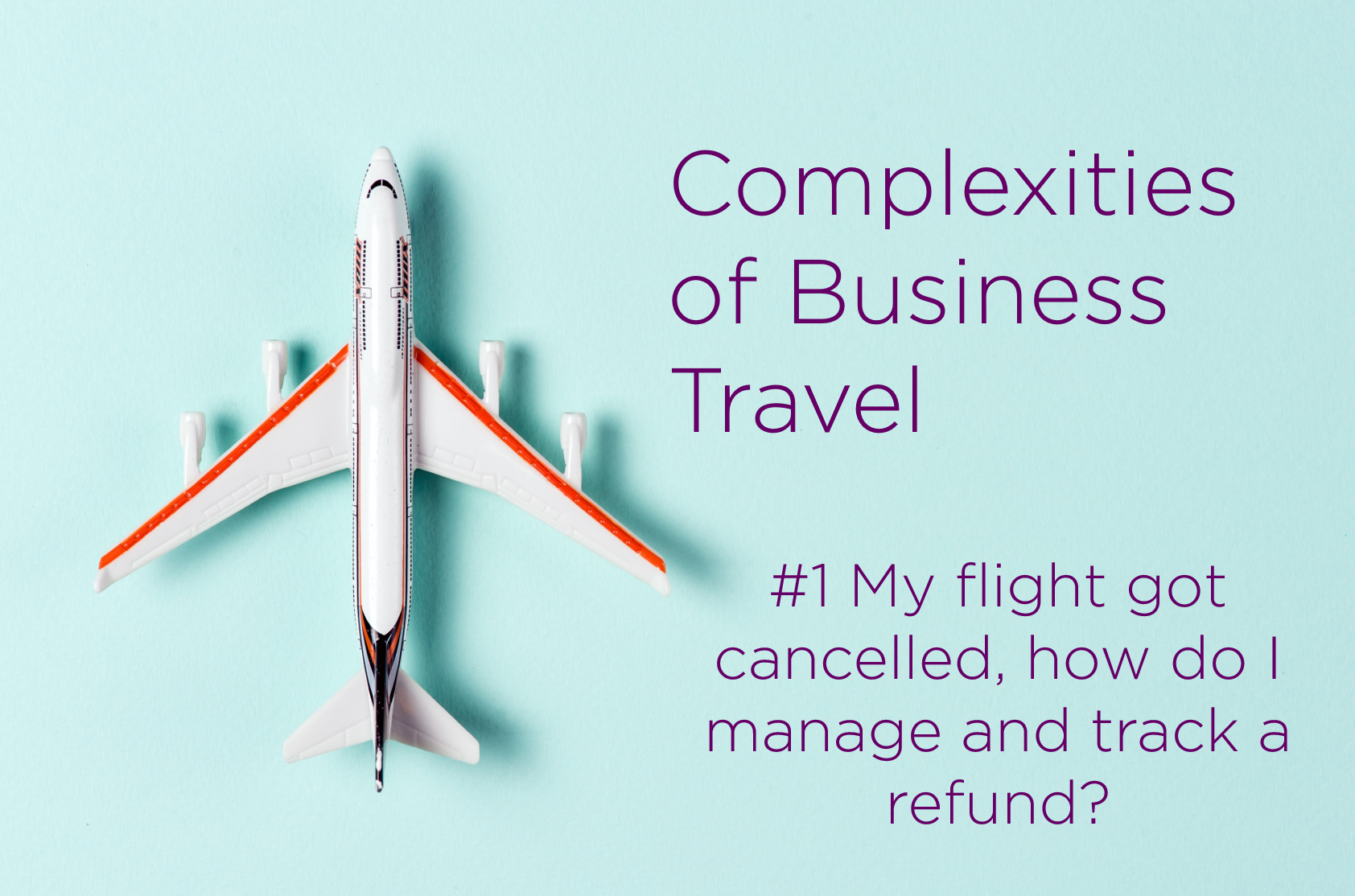 Complexities of Business Travel – Your Challenges #1 My Flight was cancelled, how do I manage and track a refund?
